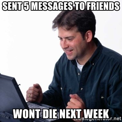 Net Noob - Sent 5 messages to friends wont die next week