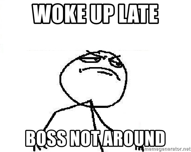 Fuck Yeah - woke up late boss not around