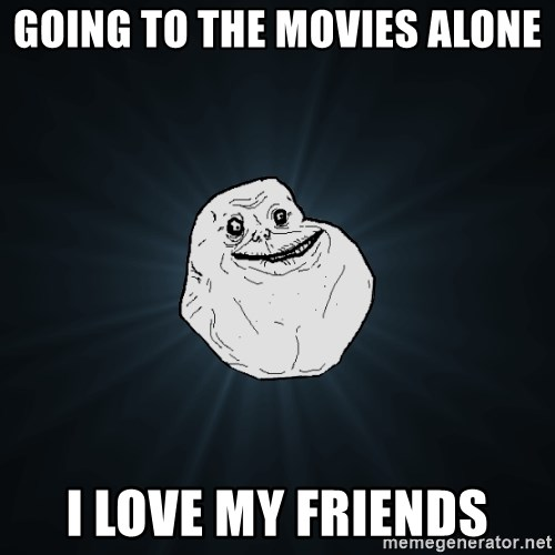 Going To The Movies Alone I Love My Friends Forever Alone Meme