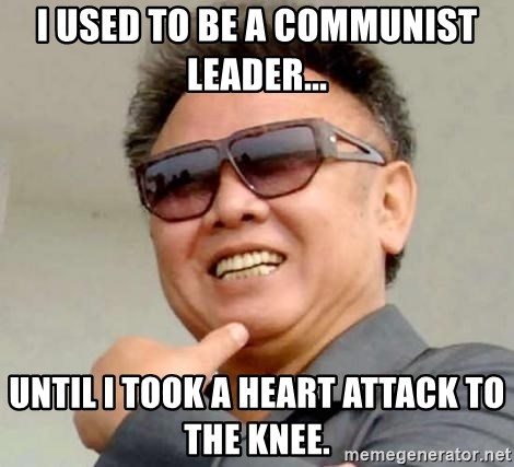 Kim Jong Il - I used to be a communist leader... until i took a heart attack to the knee.