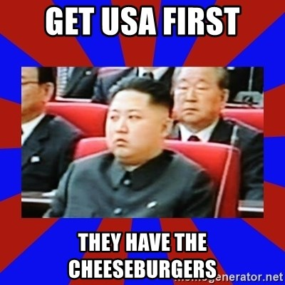 kim jong un - Get usa first They have the cheeseburgers