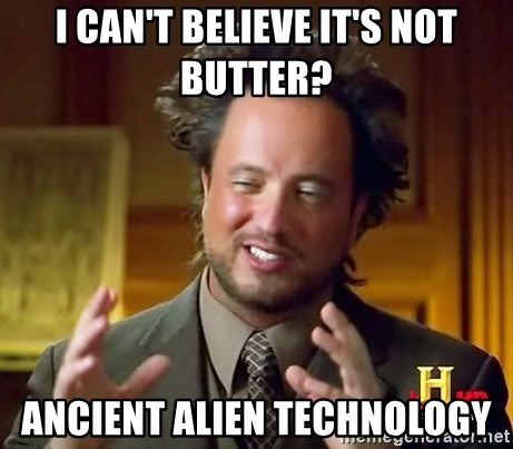 Ancient Aliens - I can't believe it's not butter? Ancient Alien technology