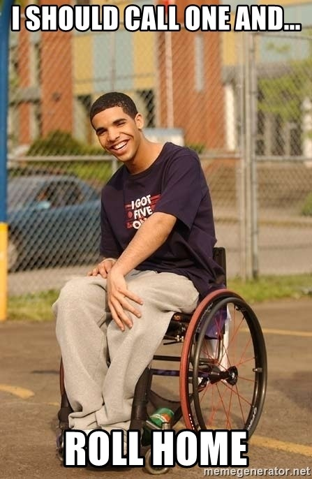 Drake Wheelchair - I SHOULD CALL ONE AND... ROLL HOME