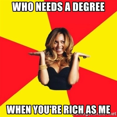 Beyonce Giselle Knowles - who needs a degree when you're rich as me