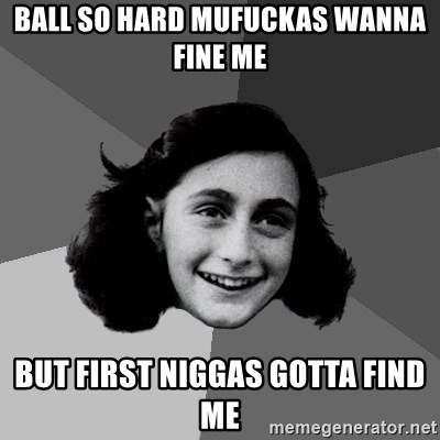 Anne Frank Lol - ball so hard mufuckas wanna fine me but first niggas gotta find me