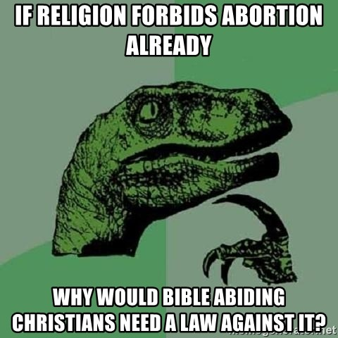 Philosoraptor - If religion forbids abortion already why would bible abiding christians need a law against it?