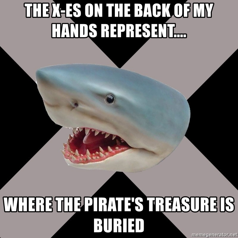 Straight Edge Shark - the x-es on the back of my hands represent.... where the pirate's treasure is buried