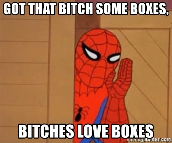 Psst spiderman - Got that bitch some boxes, Bitches love boxes