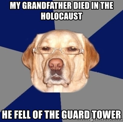 Racist Dawg - my grandfather died in the HOLOCAUST  he fell of the GUARD tower