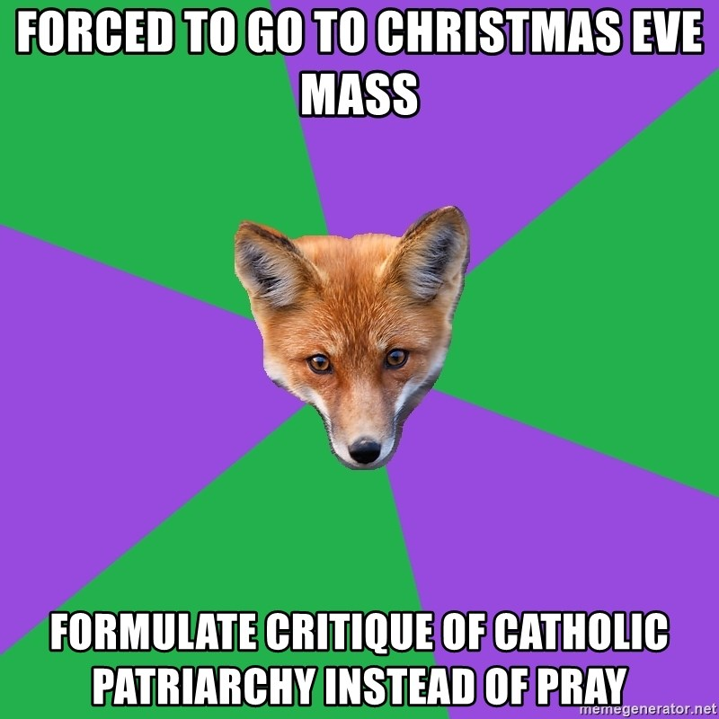 Anthropology Major Fox - FORCED TO GO TO CHRISTMAS EVE MASS FORMULATE CRITIQUE OF CATHOLIC PATRIARCHY INSTEAD OF PRAY