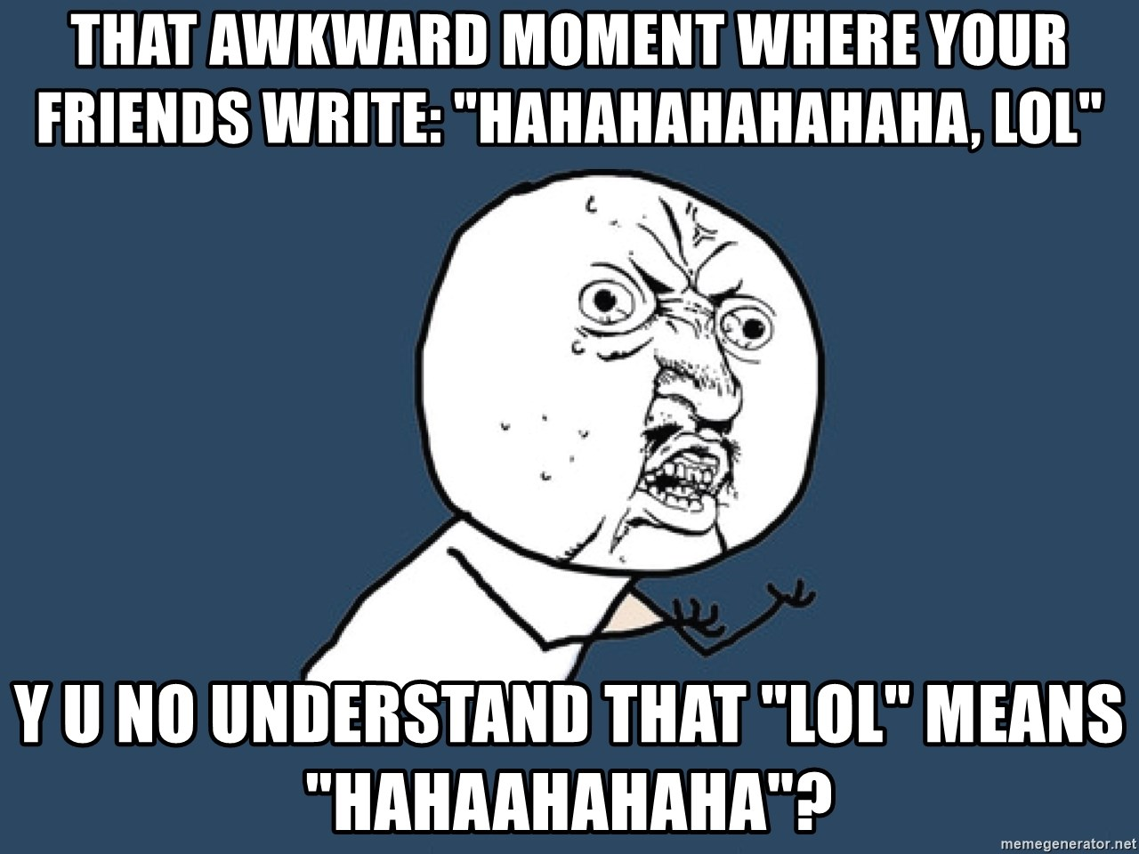 "Y U No - That awkward moment where your friends write: ""hahahahahahaha, lol"" Y U NO understand that ""LOL"" means ""HAHAAHAHAHA""?"