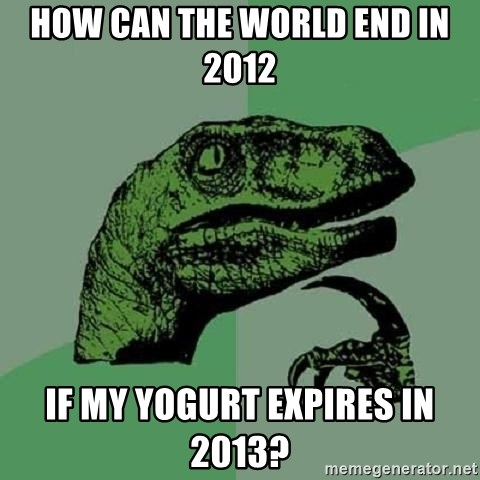 Philosoraptor - how can the world end in 2012 if my yogurt expires in 2013?