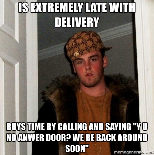 "Scumbag Steve - Is extremely late with delivery buys time by calling and saying ""y u no anwer door? we be back around soon"""