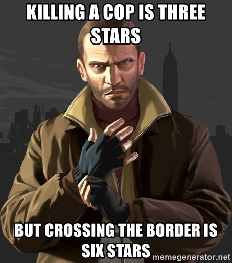 Gta 4 - killing a cop is three stars but crossing the border is six stars