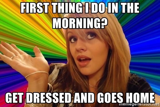 Dumb Blonde - First thing i do in the morning? get dressed and goes home