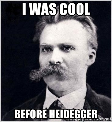 Nietzsche - I WAS COOL BEFORE HEIDEGGER