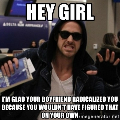 Manarchist Ryan Gosling - hey girl I'm glad your boyfriend radicalized you because you wouldn't have figured that on your own