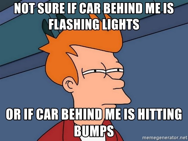 Futurama Fry - not sure if car behind me is flashing lights or if car behind me is hitting bumps