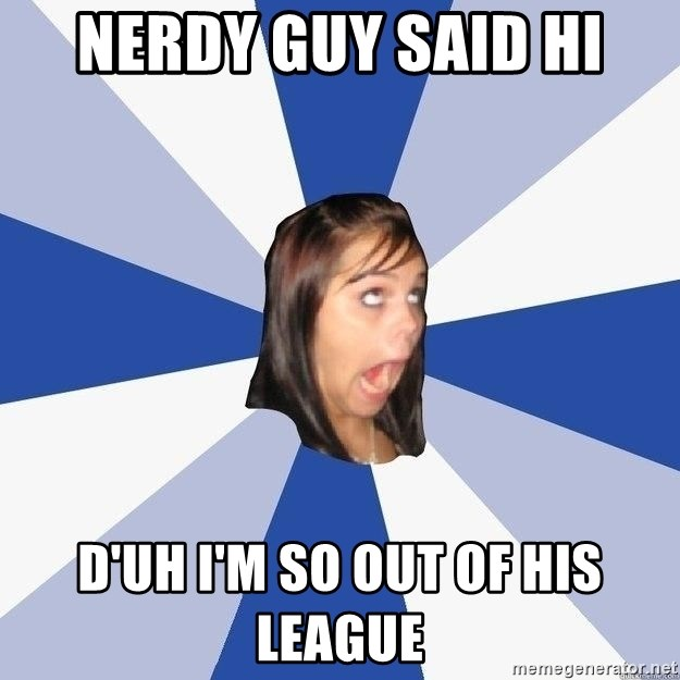 Nerdy Guy Said Hi D Uh I M So Out Of His League Annoying Facebook Girl Meme Generator