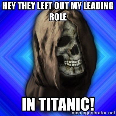 Scytheman - Hey they left out my leading role in titanic!