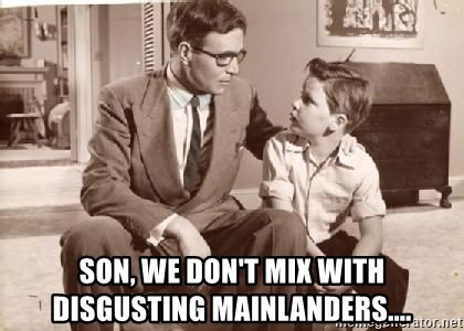 Racist Father - son, we don't mix with disgusting mainlanders....