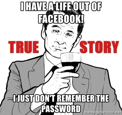 true story - I HAVE A LIFE OUT OF FACEBOOK! i JUST DOn'T REMEMBER THE PASSWORD