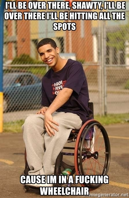 Drake Wheelchair -  I'll be over there, shawty, I'll be over there I'll be hitting all the spots  cause im in a fucking wheelchair