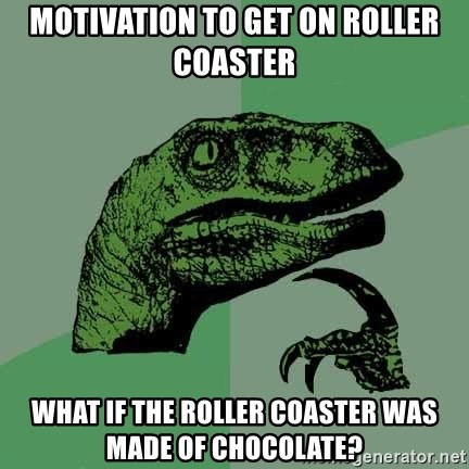 Raptor - Motivation to get on Roller coaster What if the Roller Coaster Was made of chocolate?