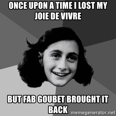 Anne Frank Lol - Once upon a time i lost my joie de vivre but Fab goubet brought it back