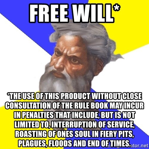 God - FREE WILL* *THE USE OF THIS PRODUCT WITHOUT CLOSE CONSULTATION OF THE RULE BOOK MAY INCUR IN PENALTIES THAT INCLUDE, BUT IS NOT LIMITED TO, INTERRUPTION OF SERVICE, ROASTING OF ONES SOUL IN FIERY PITS, PLAGUES, FLOODS AND END OF TIMES.