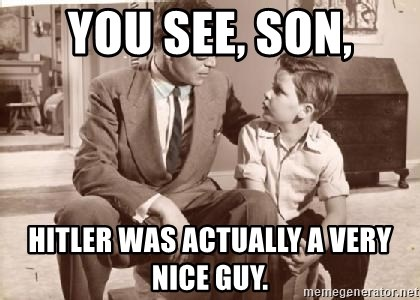 Racist Father - You see, son, Hitler was actually a very nice guy.