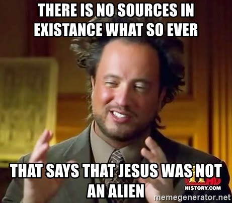 Ancient Aliens - there is no sources in existance what so ever  that says that jesus was not an alien