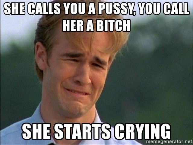 Crying Man - She calls you a pussy, you call her a bitch she starts crying