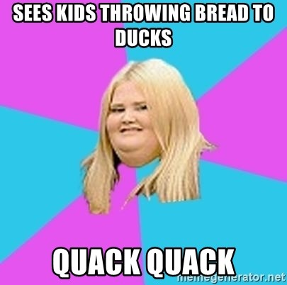 Fat Girl - sees kids throwing bread to ducks Quack Quack