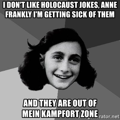 Anne Frank Lol - I don't like holocaust jokes, Anne Frankly I'm getting sick of them  AND THEY ARE OUT OF MEIN KAMPFORT ZONE