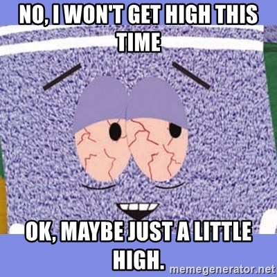 Towelie - No, i won't get high this time ok, maybe just a little high.