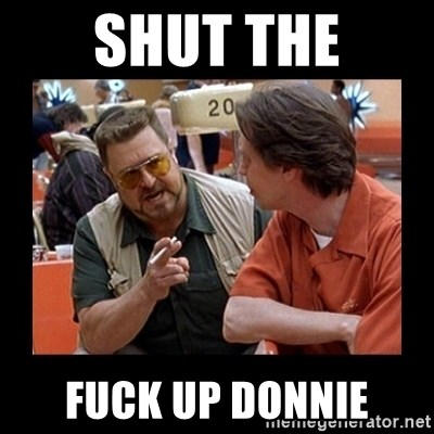 walter sobchak - Shut the Fuck up Donnie