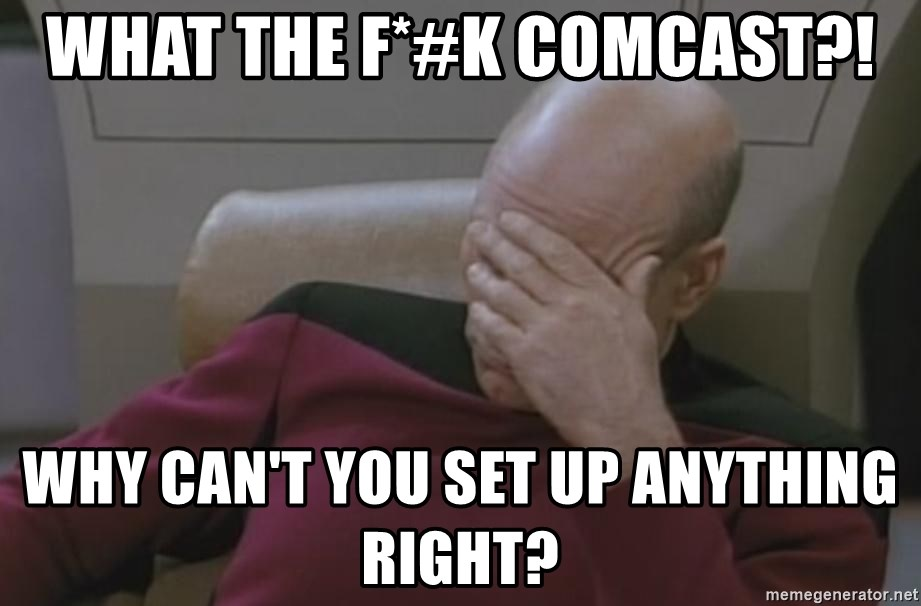 Picard - WHAT THE F*#K COMCAST?! WHY CAN'T YOU SET UP ANYTHING RIGHT?