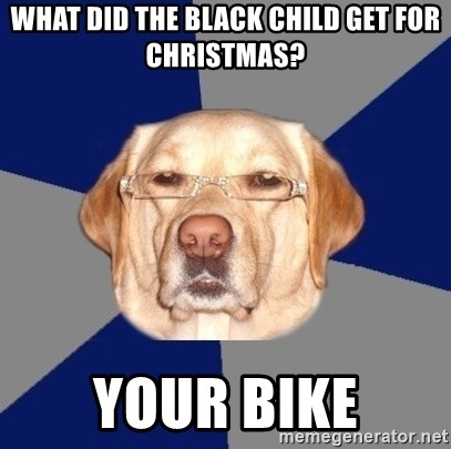 Racist Dog - what did the black child get for christmas? your bike