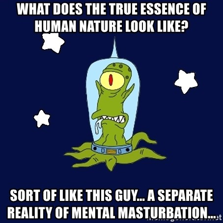 Stupid alien - What does the true essence of human nature look like?  sort of like this guy... A separate reality of mental masturbation...