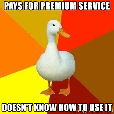Technologically Impaired Duck - Pays for premium service Doesn't know how to use it