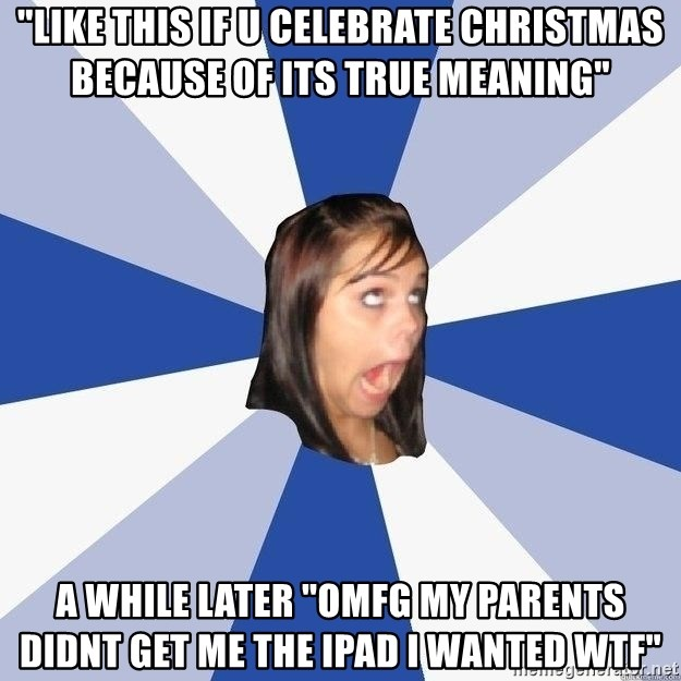 "Annoying Facebook Girl - ""like this if u celebrate christmas because of its true meaning"" a while later ""OMFG MY PARENTS DIDNT GET ME THE IPAD I WANTED WTF"""