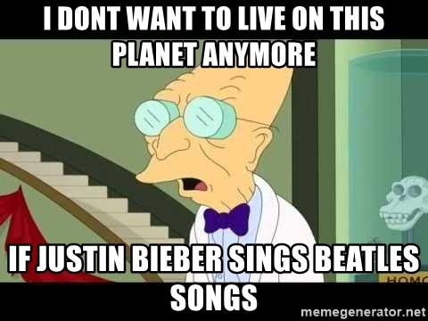I dont want to live on this planet - I dont want to live on this planet anymore If justin bieber Sings beatles SONGS