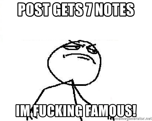 Fuck Yeah - POST GETS 7 NOTES Im FUCKING famous!