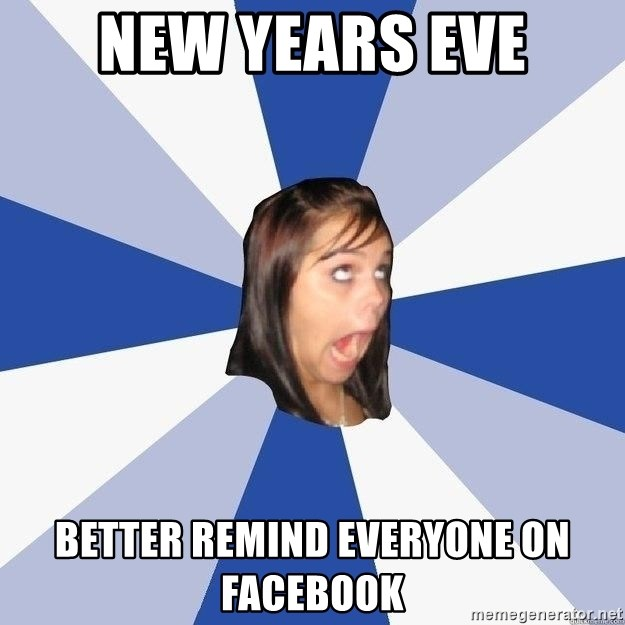 Annoying Facebook Girl - NEW YEARS EVE BETTER REMIND EVERYONE ON FACEBOOK