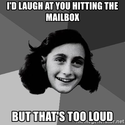 Anne Frank Lol - I'd laugh at you hitting the mailbox but that's too loud