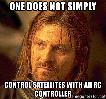 Boromir - One does not simply control SATELLITES with an rc controller