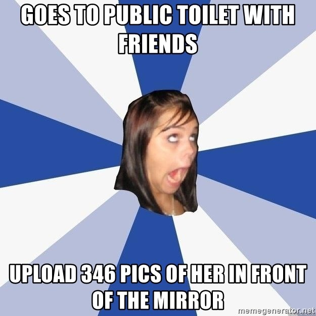 Annoying Facebook Girl - GOES TO PUBLIC TOILET WITH FRIENDS UPLOAD 346 PICS OF HER IN FRONT OF THE MIRROR