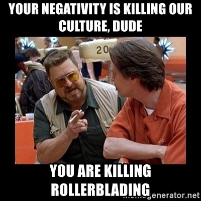 walter sobchak - Your negativity is killing our culture, dude you are killing rollerblading