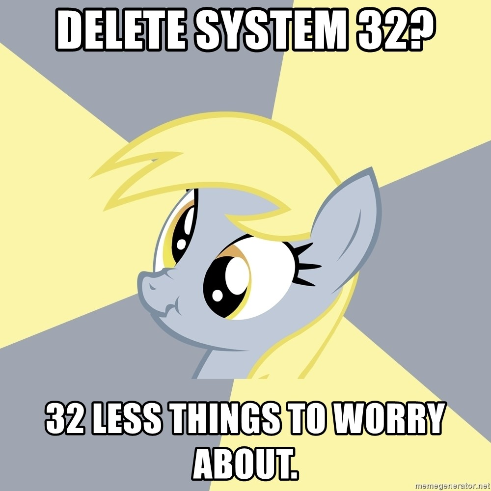 Badvice Derpy - Delete system 32? 32 less things to worry about.